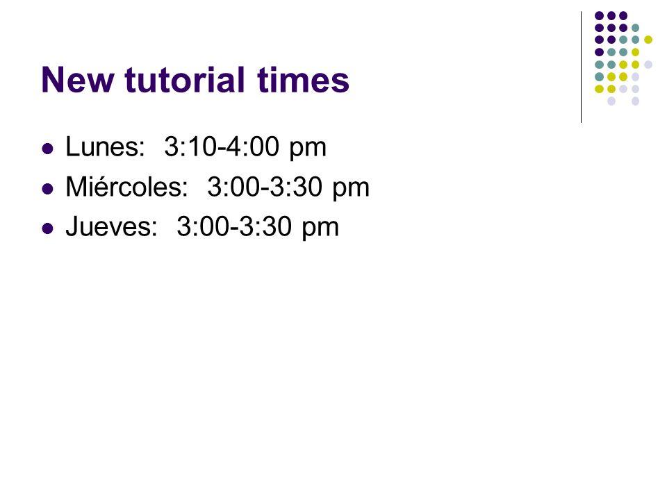 New tutorial times Lunes: 3:10-4:00 pm Miércoles: 3:00-3:30 pm Jueves: 3:00-3:30 pm
