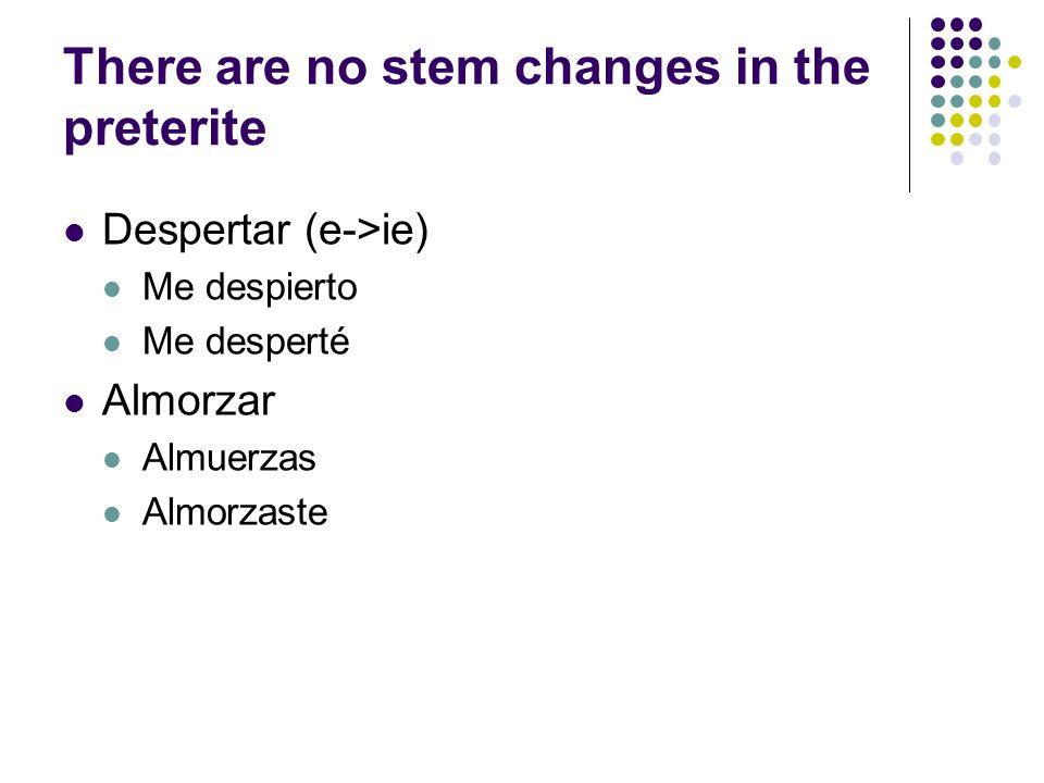 There are no stem changes in the preterite Despertar (e->ie) Me despierto Me desperté Almorzar Almuerzas Almorzaste
