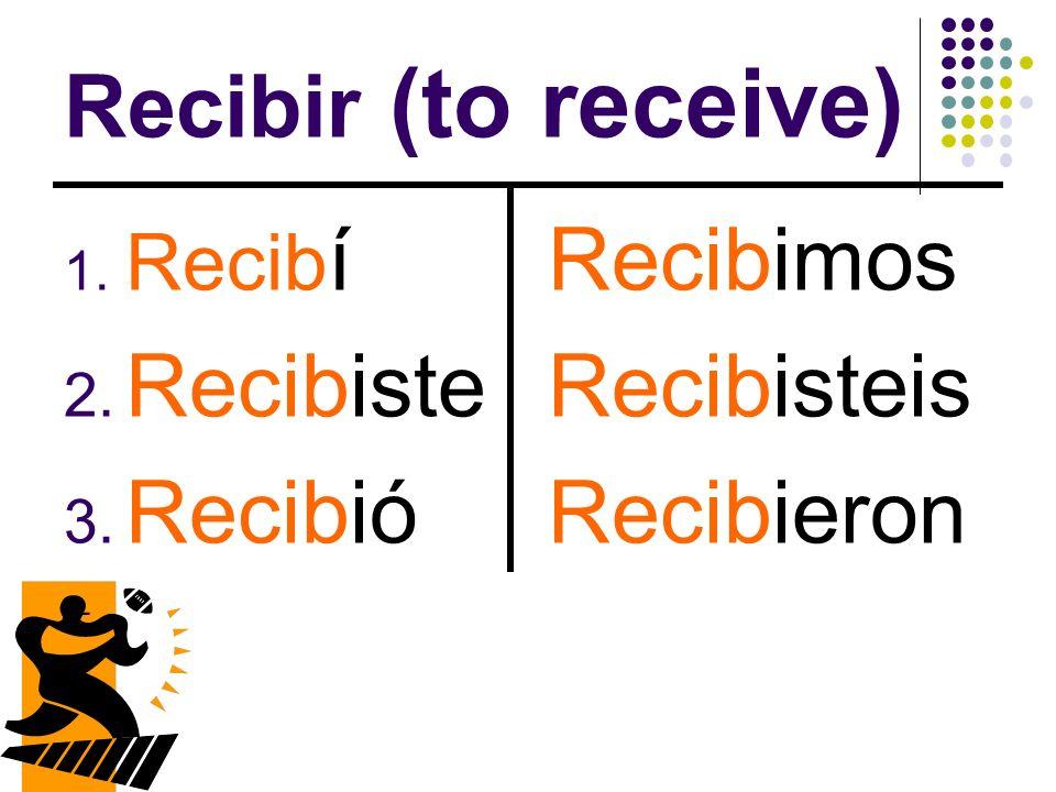 Recibir (to receive) 1. Recib í 2. Recibiste 3. Recibió Recibimos Recibisteis Recibieron