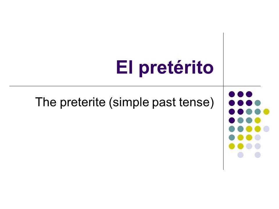 El pretérito The preterite (simple past tense)