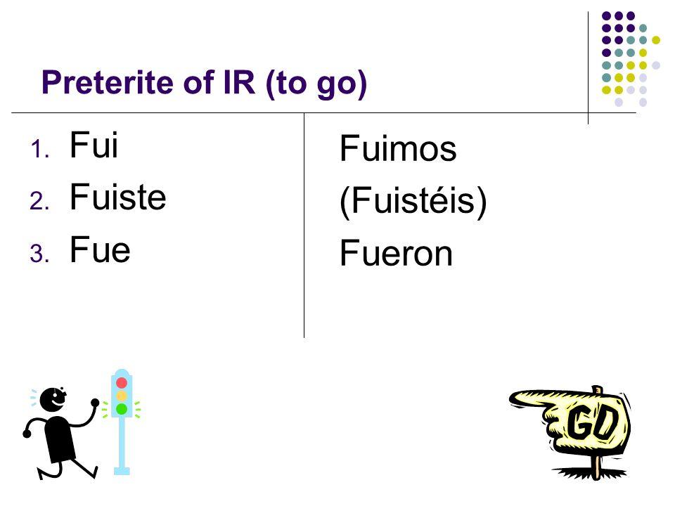 Preterite of IR (to go) 1. Fui 2. Fuiste 3. Fue Fuimos (Fuistéis) Fueron