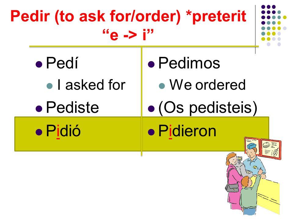Pedí I asked for Pediste Pidió Pedimos We ordered (Os pedisteis) Pidieron Pedir (to ask for/order) *preterit e -> i