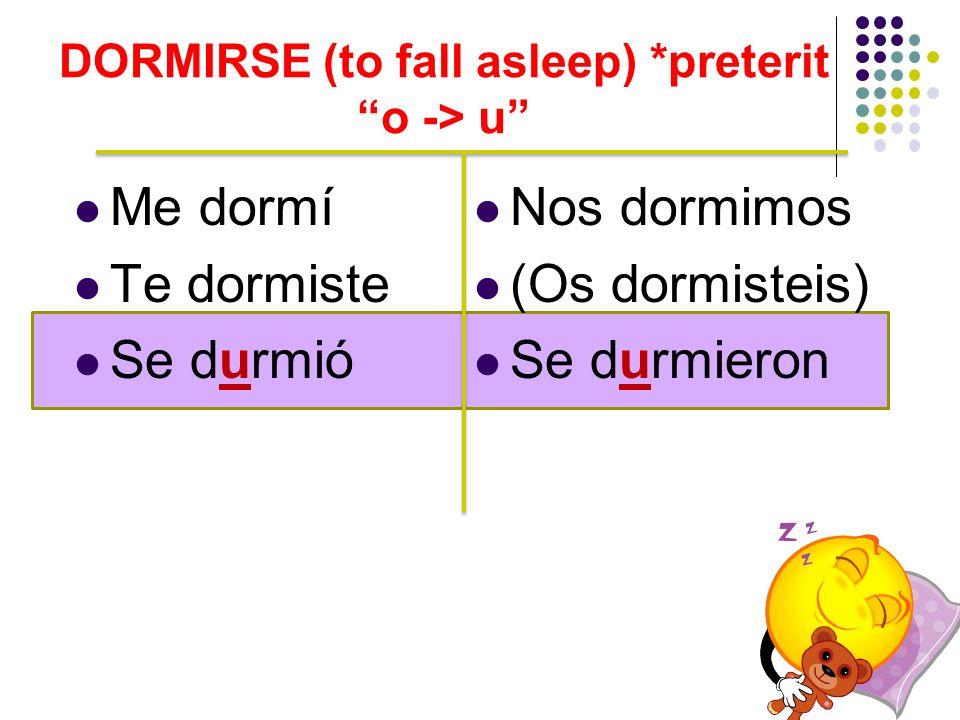 Me dormí Te dormiste Se durmió Nos dormimos (Os dormisteis) Se durmieron DORMIRSE (to fall asleep) *preterit o -> u