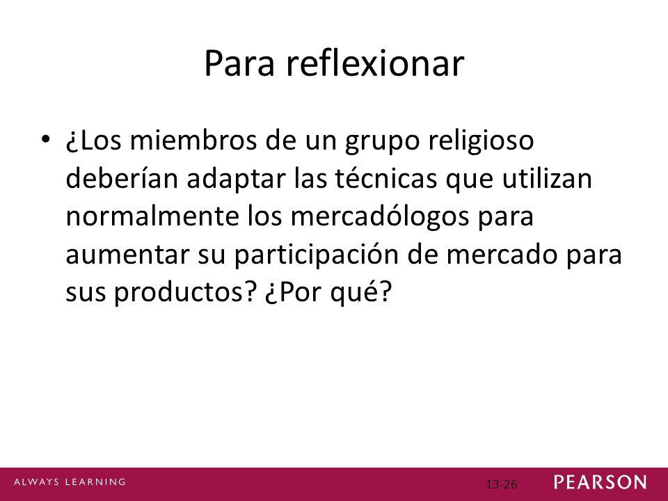 13-26 Para reflexionar ¿Los miembros de un grupo religioso deberían adaptar las técnicas que utilizan normalmente los mercadólogos para aumentar su participación de mercado para sus productos.