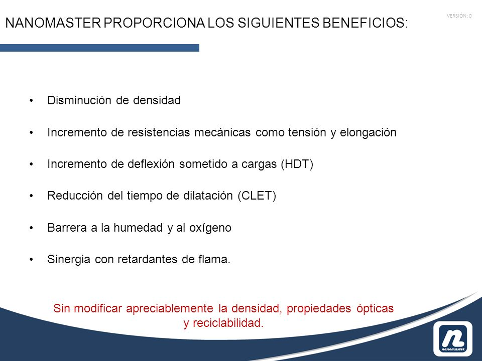 VERSIÓN: 0 NANOMASTER PROPORCIONA LOS SIGUIENTES BENEFICIOS: Disminución de densidad Incremento de resistencias mecánicas como tensión y elongación Incremento de deflexión sometido a cargas (HDT) Reducción del tiempo de dilatación (CLET) Barrera a la humedad y al oxígeno Sinergia con retardantes de flama.