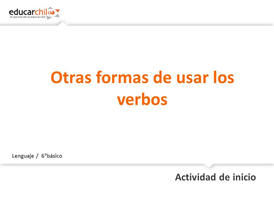 Lenguaje / 6°básico Actividad de inicio Otras formas de usar los verbos