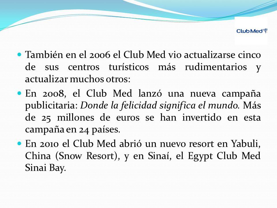 También en el 2006 el Club Med vio actualizarse cinco de sus centros turísticos más rudimentarios y actualizar muchos otros: En 2008, el Club Med lanzó una nueva campaña publicitaria: Donde la felicidad significa el mundo.