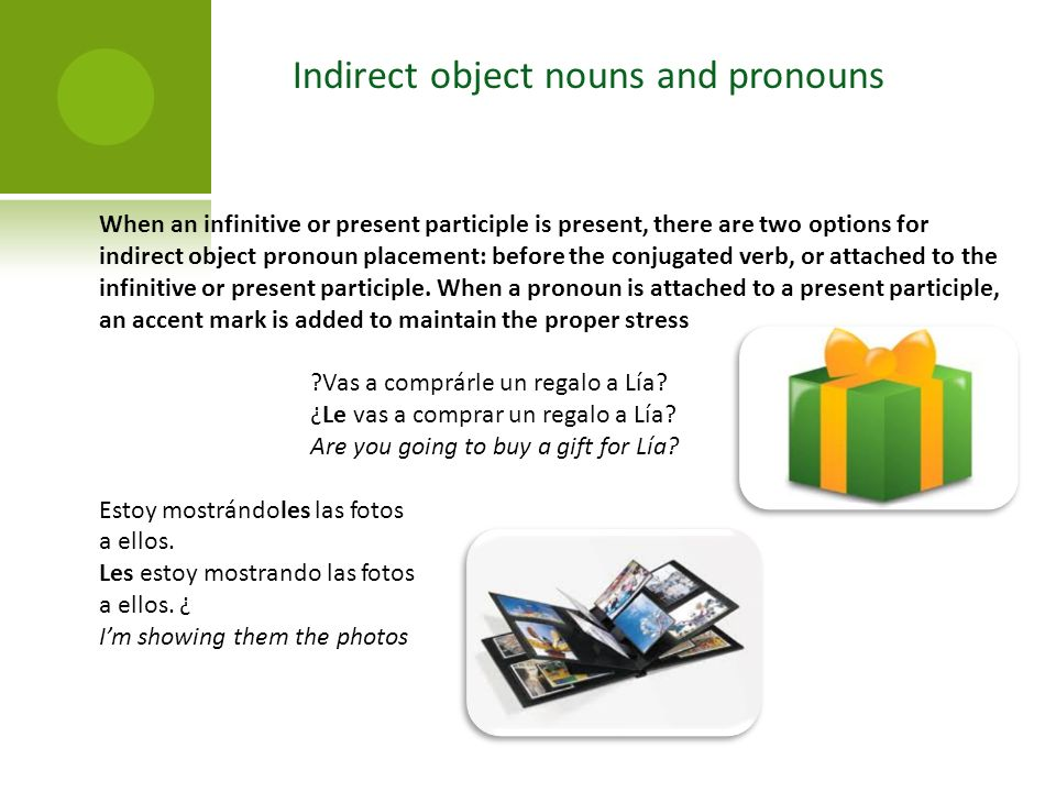 When an infinitive or present participle is present, there are two options for indirect object pronoun placement: before the conjugated verb, or attached to the infinitive or present participle.