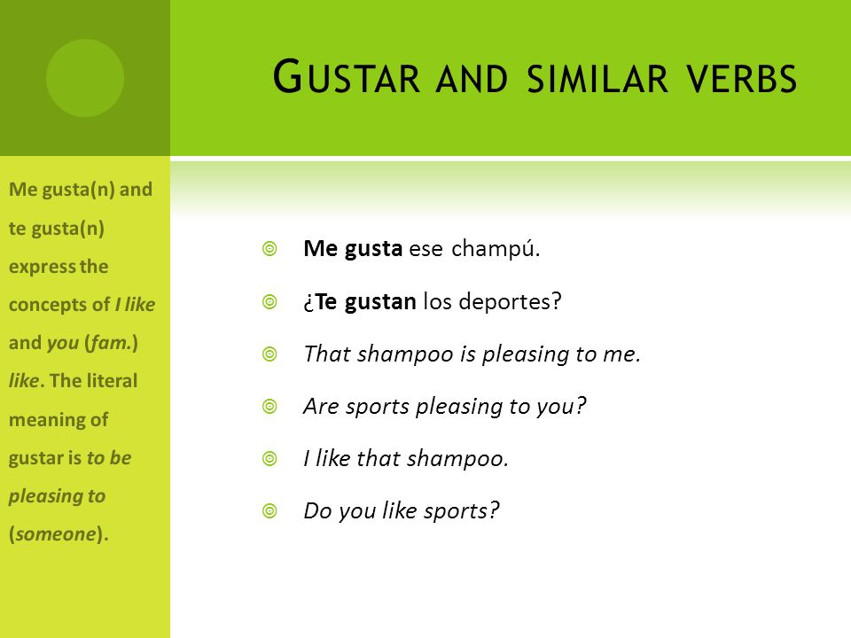 G USTAR AND SIMILAR VERBS Me gusta ese champú. ¿Te gustan los deportes? That shampoo is pleasing to me. Are sports pleasing to you? I like that shampo