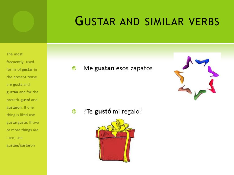 G USTAR AND SIMILAR VERBS Me gustan esos zapatos ?Te gustó mi regalo? The most frecuently used forms of gustar in the present tense are gusta and gust
