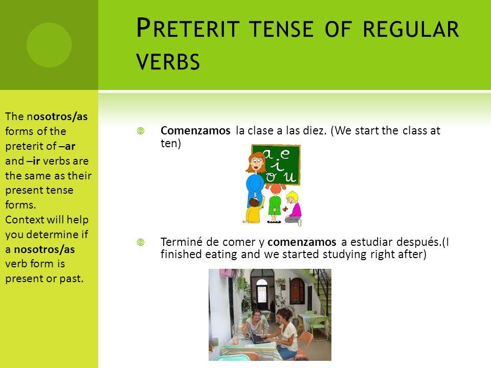 P RETERIT TENSE OF REGULAR VERBS Comenzamos la clase a las diez.