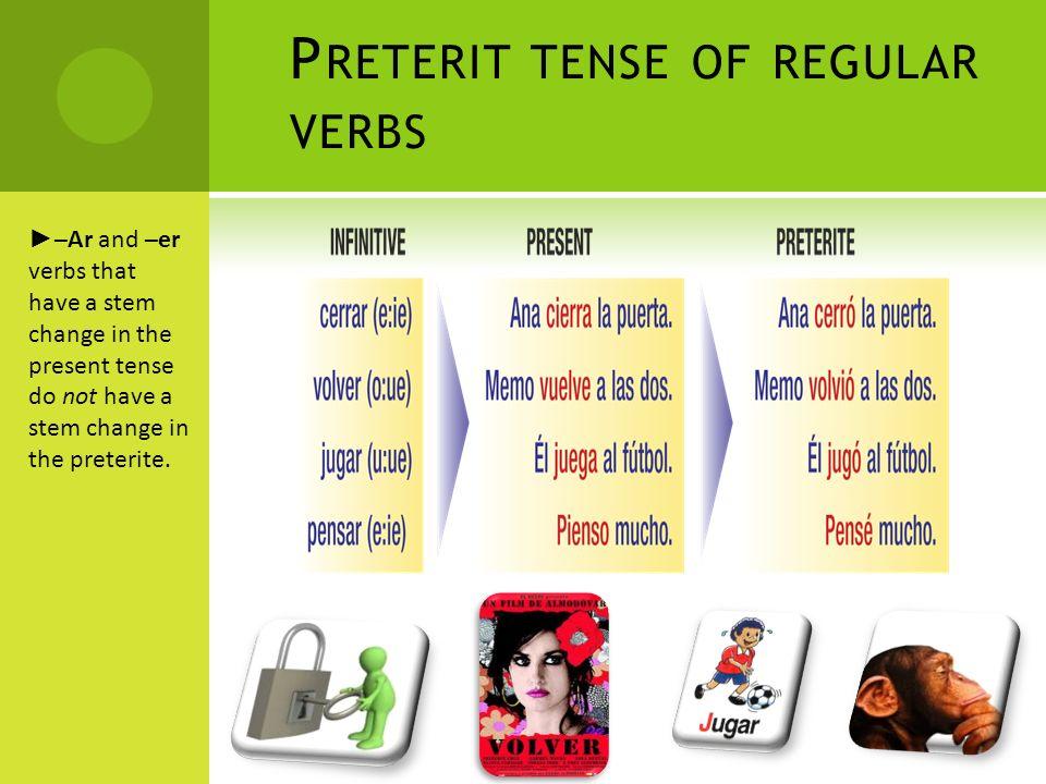 P RETERIT TENSE OF REGULAR VERBS buscar busqué llegar llegué Sacar ---} saqué empezar empecé Verbs that end in –car, –gar, and – zar have a spelling change in the yo form of the preterite.