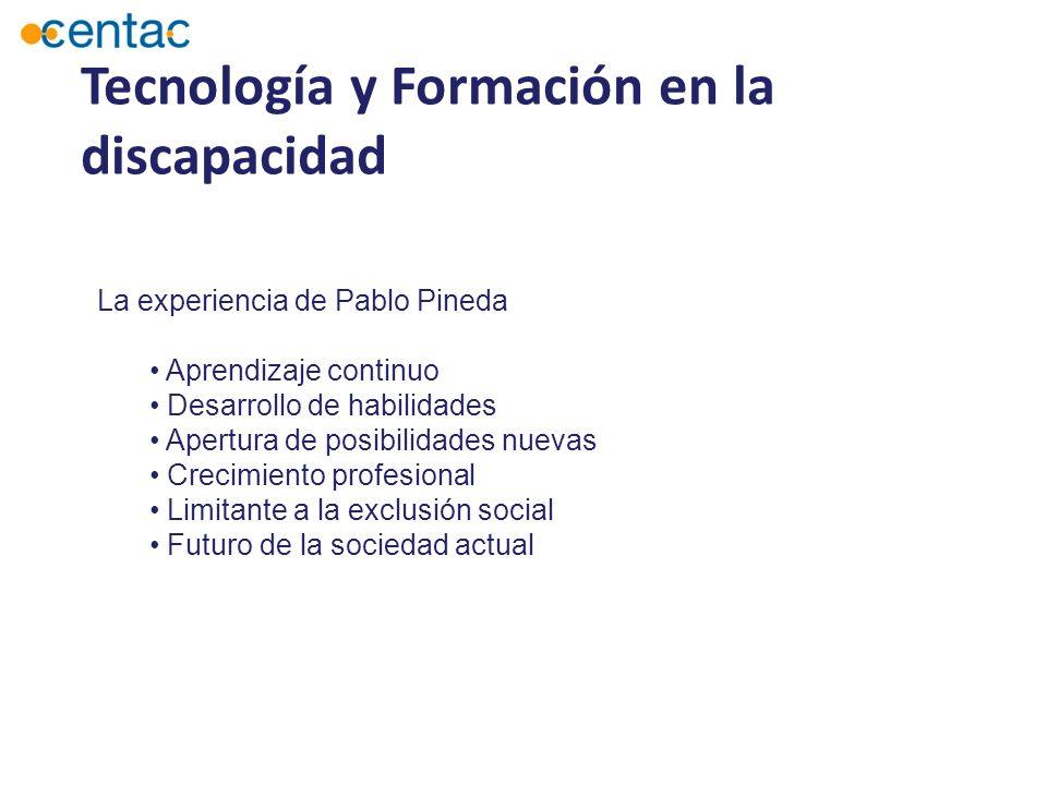 Tecnología y Formación en la discapacidad La experiencia de Pablo Pineda Aprendizaje continuo Desarrollo de habilidades Apertura de posibilidades nuevas Crecimiento profesional Limitante a la exclusión social Futuro de la sociedad actual