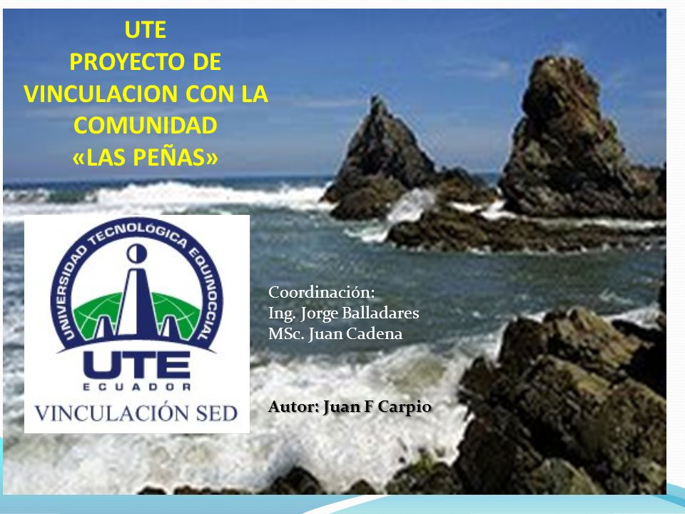 UTE PROYECTO DE VINCULACION CON LA COMUNIDAD «LAS PEÑAS» Autor: Juan F Carpio Coordinación: Ing.