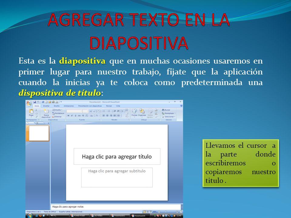 diapositiva dispositiva de título Esta es la diapositiva que en muchas ocasiones usaremos en primer lugar para nuestro trabajo, fíjate que la aplicación cuando la inicias ya te coloca como predeterminada una dispositiva de título: Llevamos el cursor a la parte donde escribiremos o copiaremos nuestro titulo.