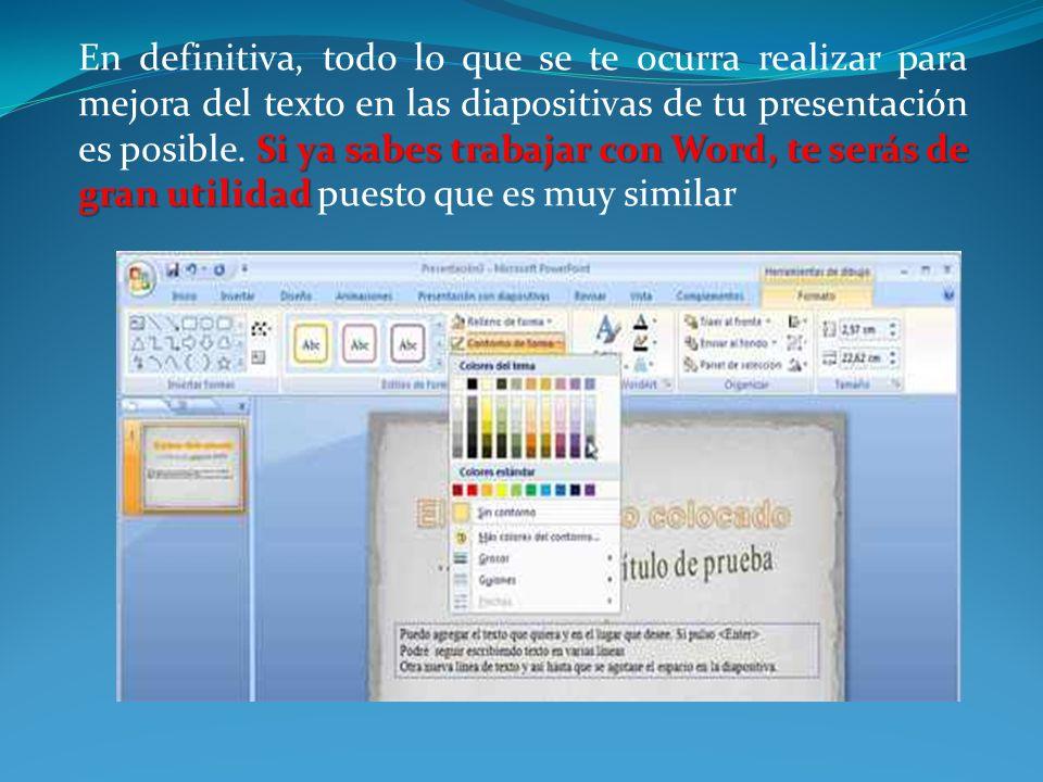 Si ya sabes trabajar con Word, te serás de gran utilidad En definitiva, todo lo que se te ocurra realizar para mejora del texto en las diapositivas de tu presentación es posible.