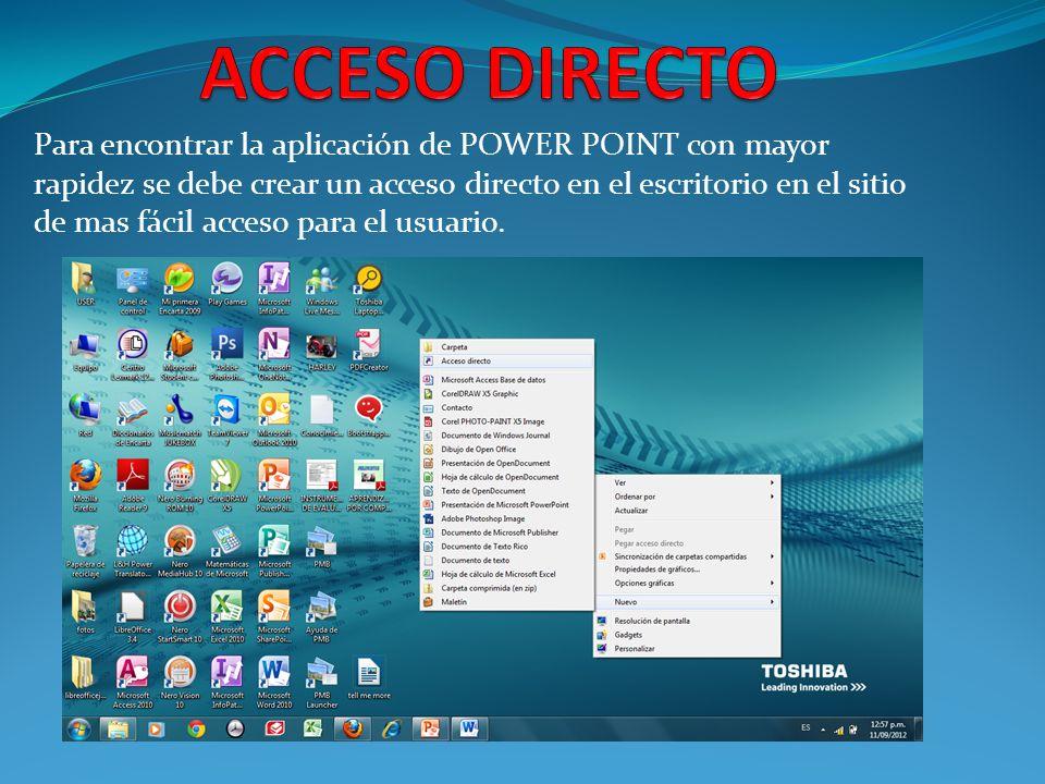Para encontrar la aplicación de POWER POINT con mayor rapidez se debe crear un acceso directo en el escritorio en el sitio de mas fácil acceso para el usuario.