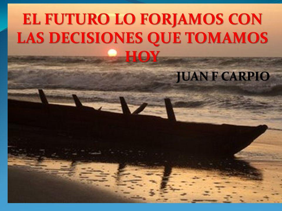 EL FUTURO LO FORJAMOS CON LAS DECISIONES QUE TOMAMOS HOY JUAN F CARPIO