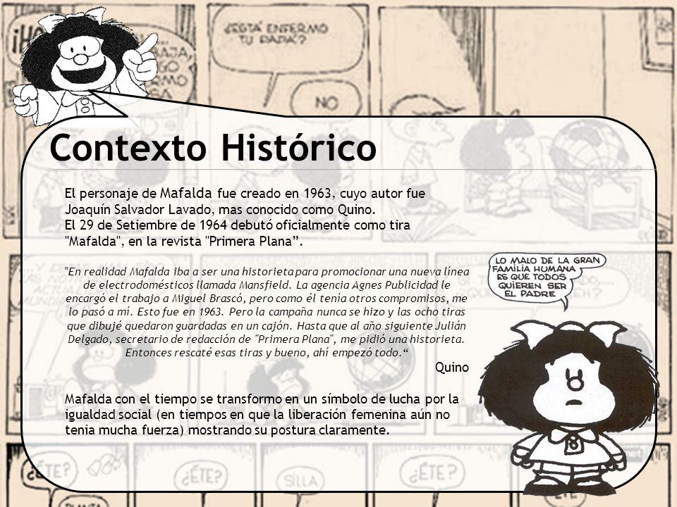 Contexto Histórico El personaje de Mafalda fue creado en 1963, cuyo autor fue Joaquín Salvador Lavado, mas conocido como Quino. El 29 de Setiembre de