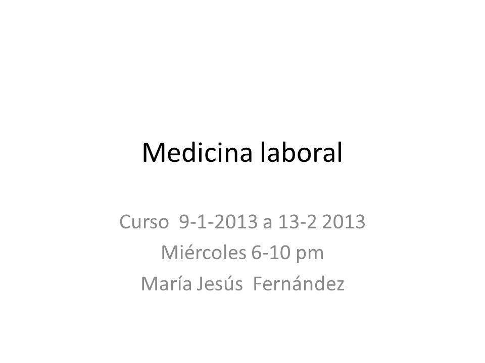 Medicina laboral Curso 9-1-2013 a 13-2 2013 Miércoles 6-10 pm María Jesús Fernández