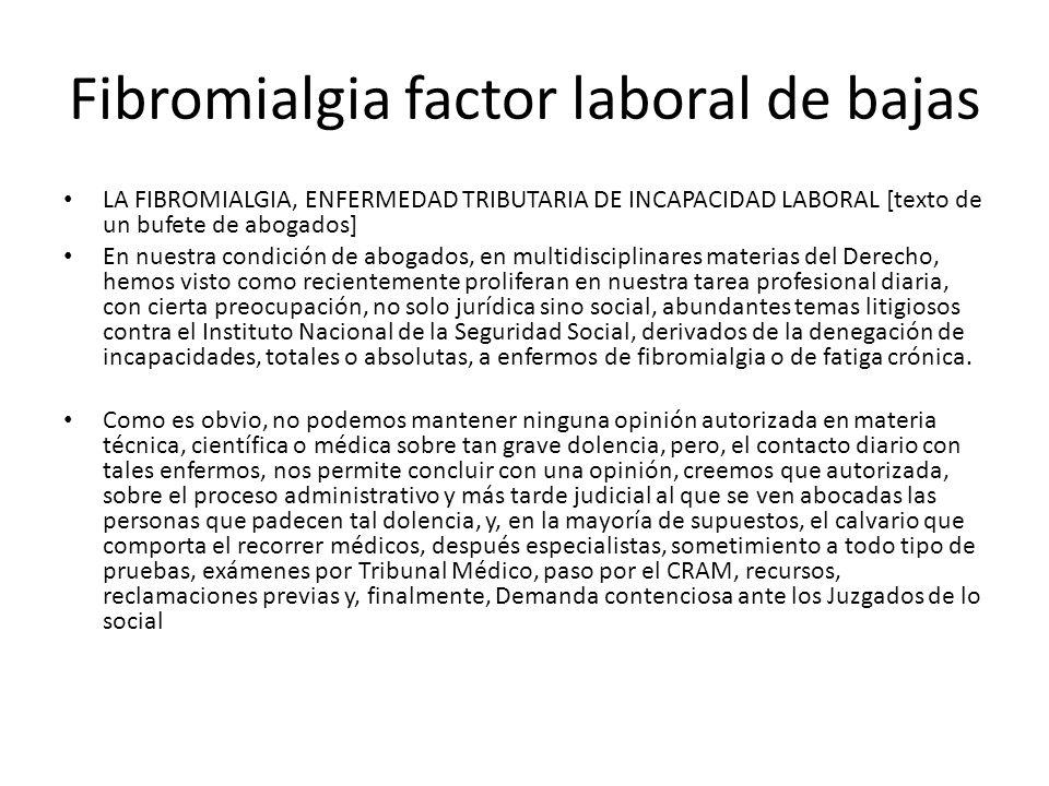 Fibromialgia factor laboral de bajas LA FIBROMIALGIA, ENFERMEDAD TRIBUTARIA DE INCAPACIDAD LABORAL [texto de un bufete de abogados] En nuestra condici