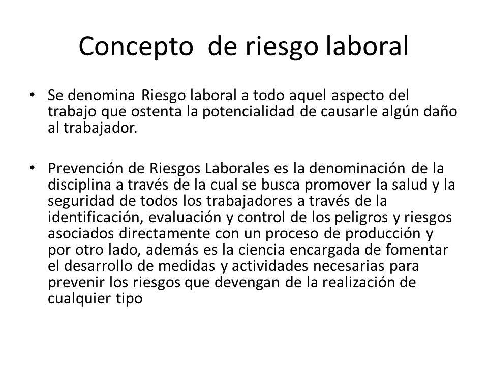 Concepto de riesgo laboral Se denomina Riesgo laboral a todo aquel aspecto del trabajo que ostenta la potencialidad de causarle algún daño al trabajad