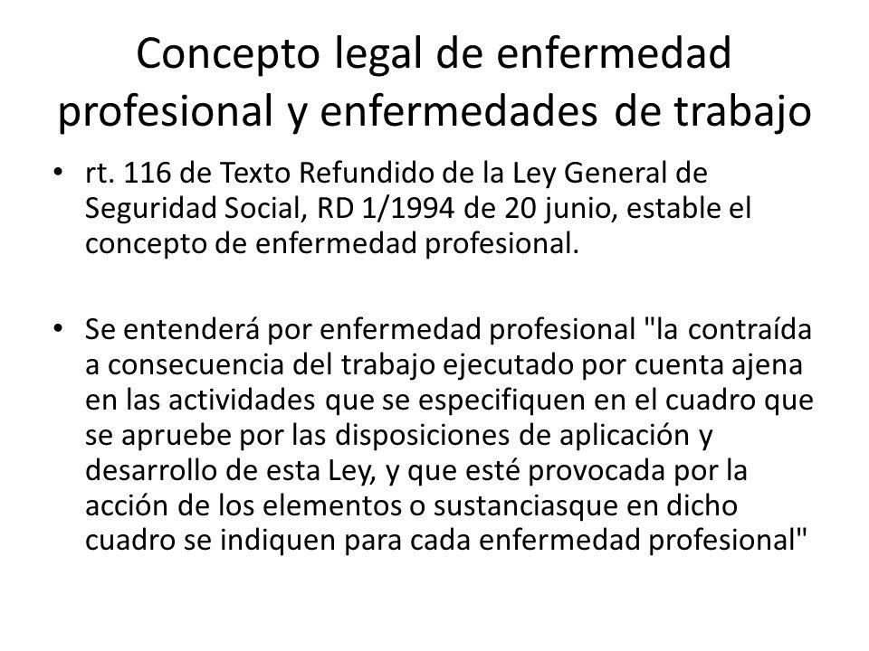 Concepto legal de enfermedad profesional y enfermedades de trabajo rt. 116 de Texto Refundido de la Ley General de Seguridad Social, RD 1/1994 de 20 j
