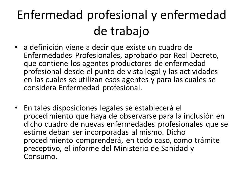 Enfermedad profesional y enfermedad de trabajo a definición viene a decir que existe un cuadro de Enfermedades Profesionales, aprobado por Real Decret