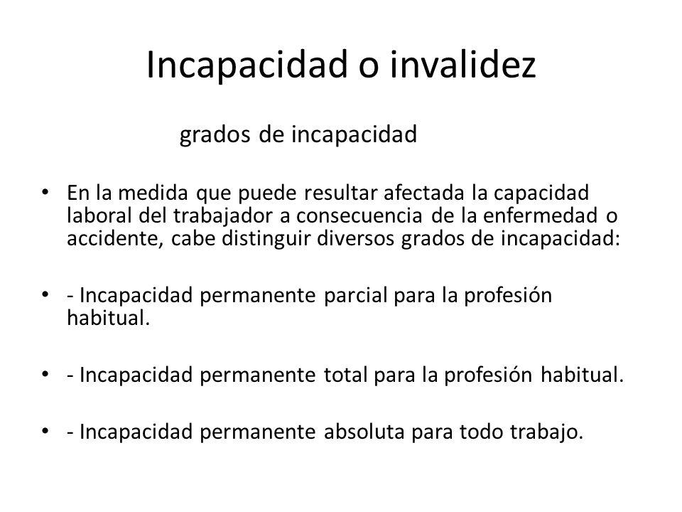 Incapacidad o invalidez grados de incapacidad En la medida que puede resultar afectada la capacidad laboral del trabajador a consecuencia de la enferm
