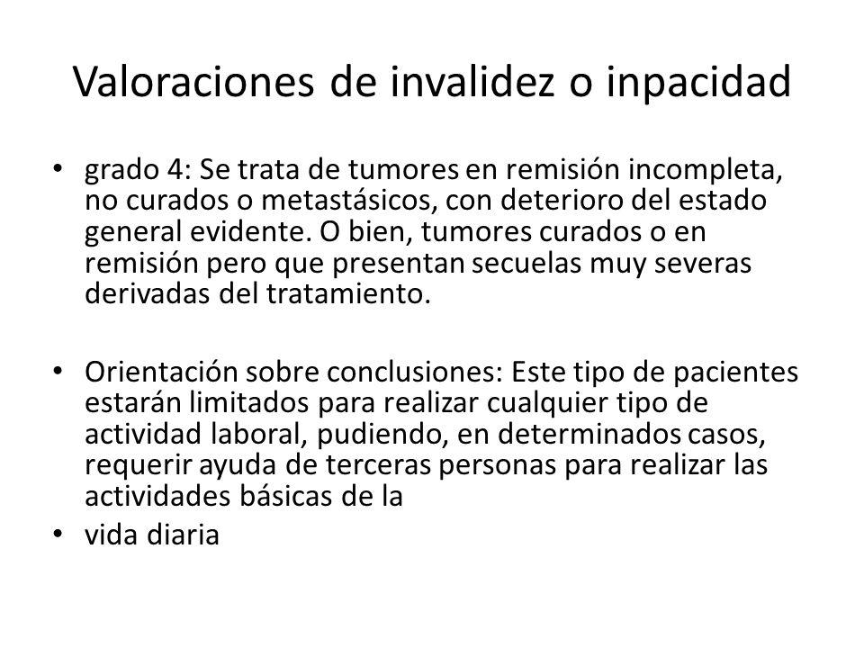 Valoraciones de invalidez o inpacidad grado 4: Se trata de tumores en remisión incompleta, no curados o metastásicos, con deterioro del estado general