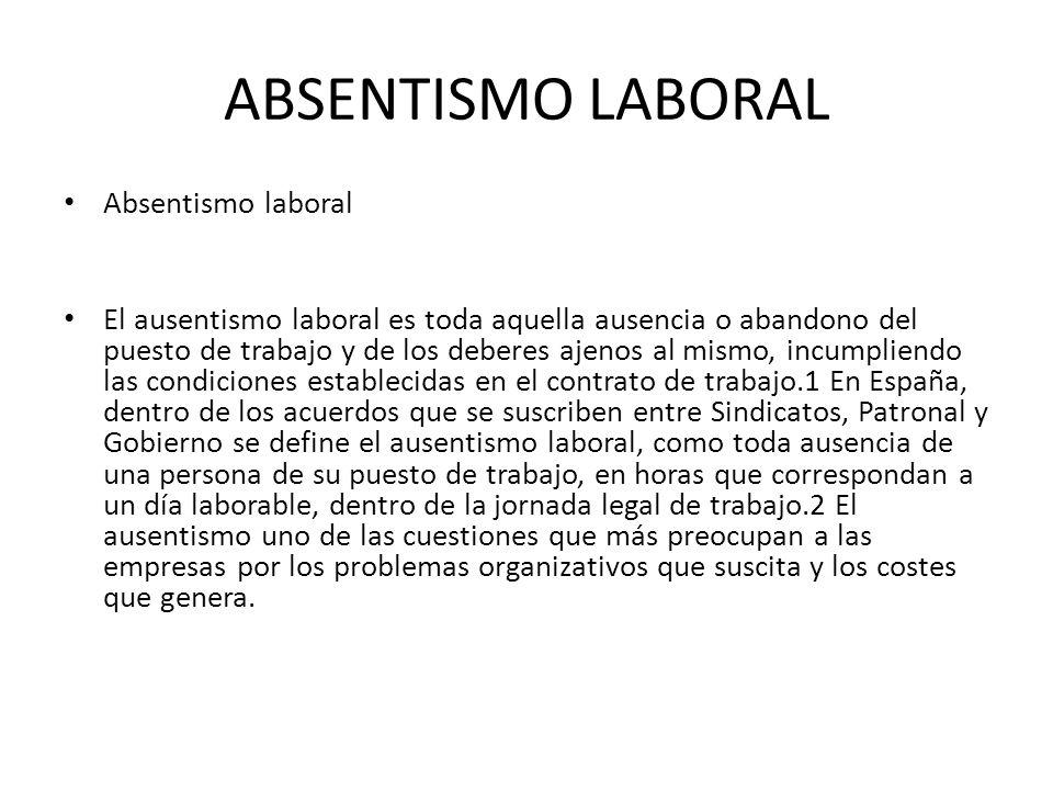 ABSENTISMO LABORAL Absentismo laboral El ausentismo laboral es toda aquella ausencia o abandono del puesto de trabajo y de los deberes ajenos al mismo