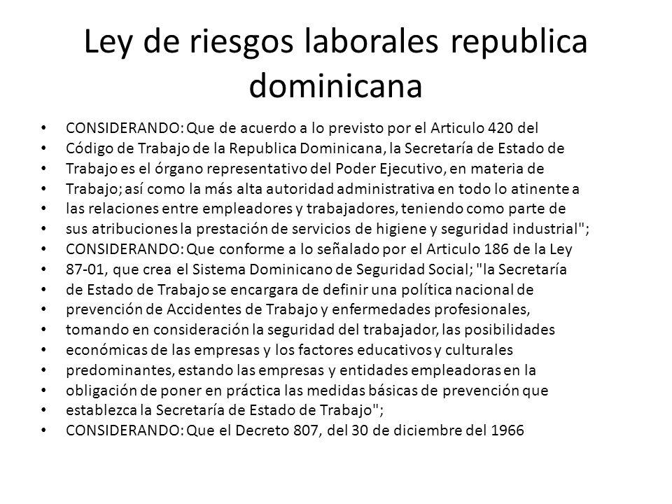 Ley de riesgos laborales republica dominicana CONSIDERANDO: Que de acuerdo a lo previsto por el Articulo 420 del Código de Trabajo de la Republica Dom