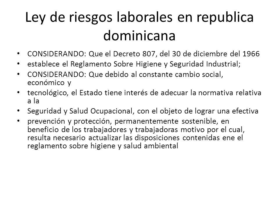 Ley de riesgos laborales en republica dominicana CONSIDERANDO: Que el Decreto 807, del 30 de diciembre del 1966 establece el Reglamento Sobre Higiene
