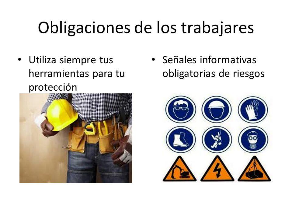 Obligaciones de los trabajares Utiliza siempre tus herramientas para tu protección Señales informativas obligatorias de riesgos