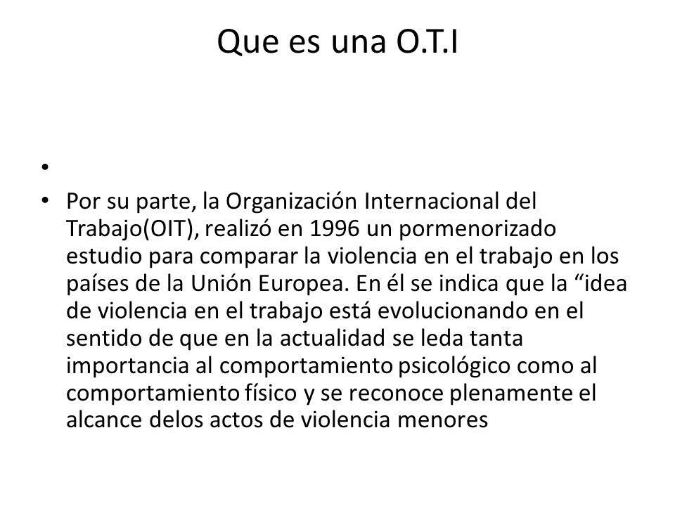 Que es una O.T.I Por su parte, la Organización Internacional del Trabajo(OIT), realizó en 1996 un pormenorizado estudio para comparar la violencia en