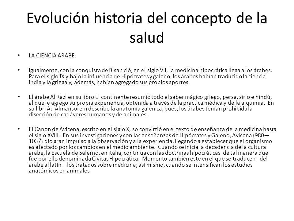 Evolución historia del concepto de la salud LA CIENCIA ARABE. Igualmente, con la conquista de Bisan ció, en el siglo VII, la medicina hipocrática lleg