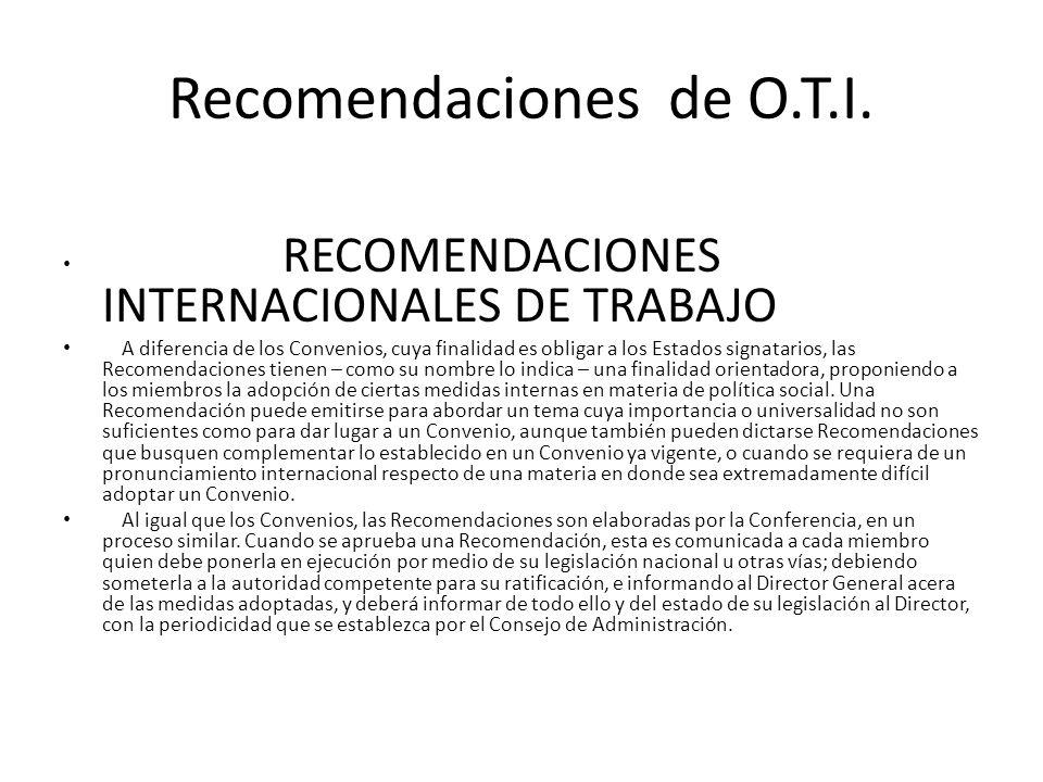 Recomendaciones de O.T.I. RECOMENDACIONES INTERNACIONALES DE TRABAJO A diferencia de los Convenios, cuya finalidad es obligar a los Estados signatario