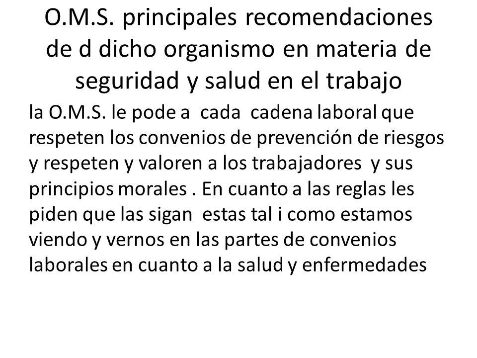 O.M.S. principales recomendaciones de d dicho organismo en materia de seguridad y salud en el trabajo la O.M.S. le pode a cada cadena laboral que resp