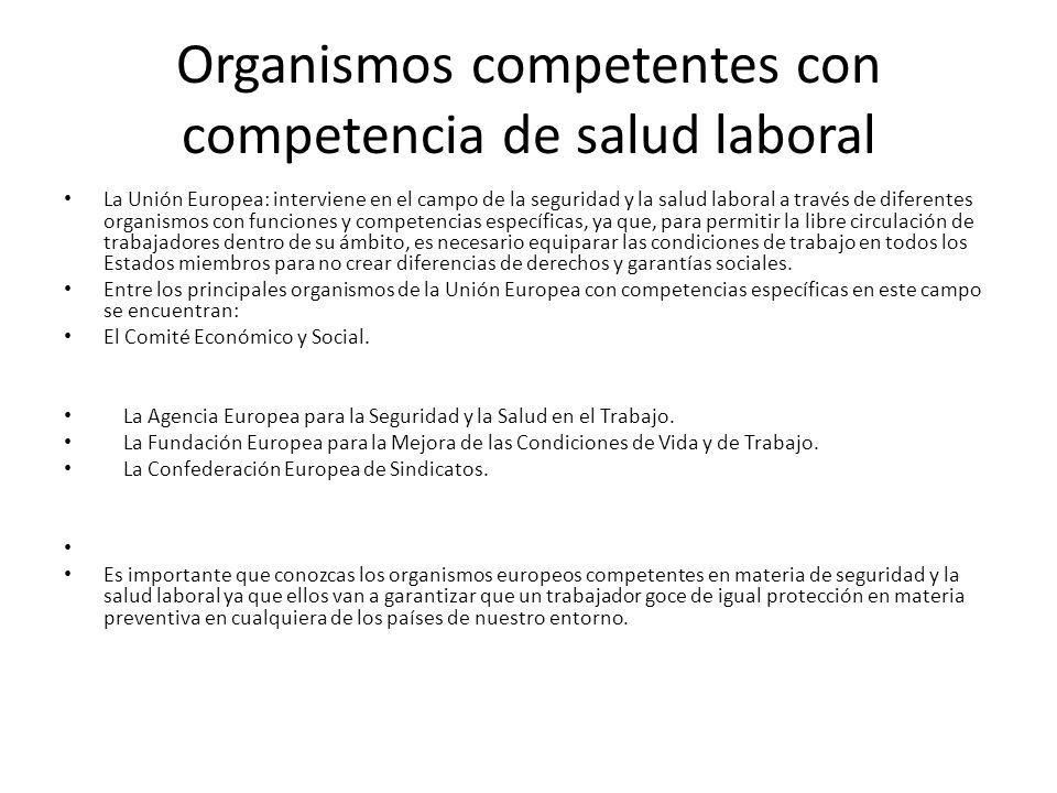 Organismos competentes con competencia de salud laboral La Unión Europea: interviene en el campo de la seguridad y la salud laboral a través de difere