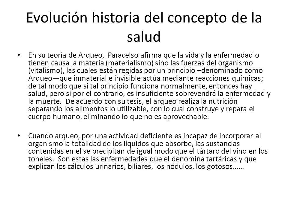 Evolución historia del concepto de la salud En su teoría de Arqueo, Paracelso afirma que la vida y la enfermedad o tienen causa la materia (materialis