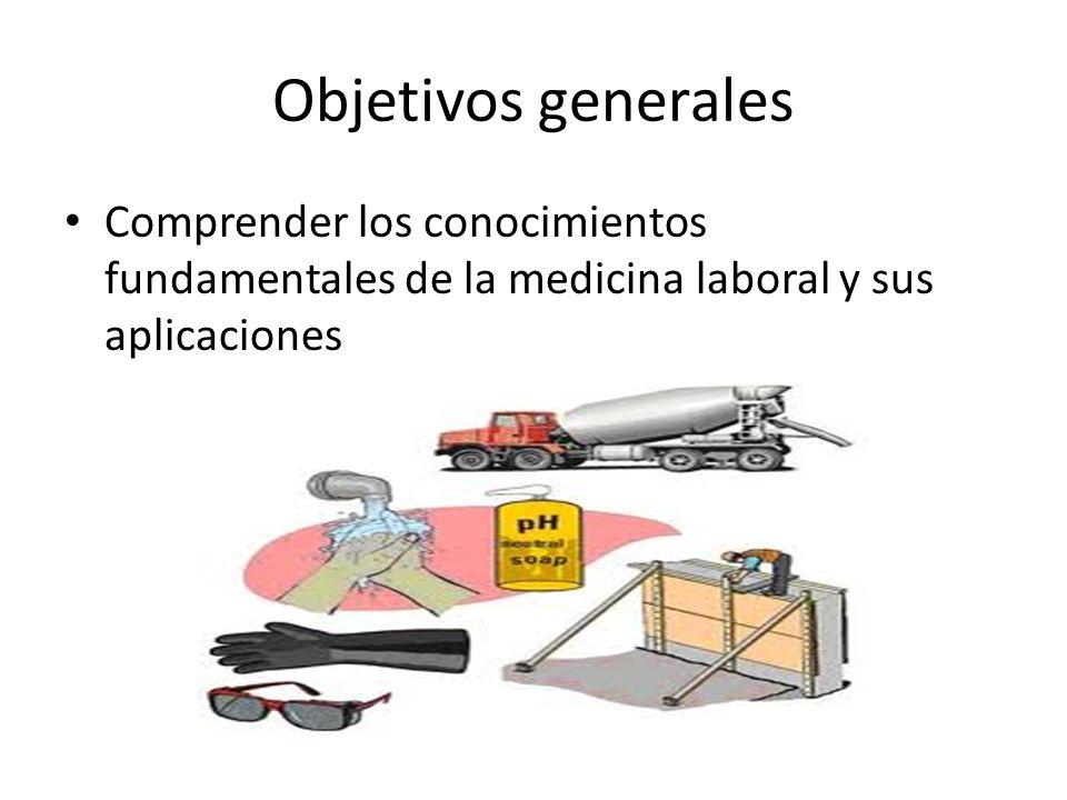 Objetivos generales Comprender los conocimientos fundamentales de la medicina laboral y sus aplicaciones