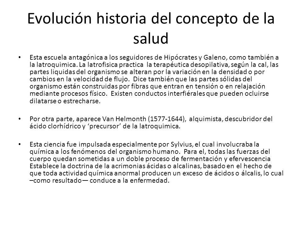 Evolución historia del concepto de la salud Esta escuela antagónica a los seguidores de Hipócrates y Galeno, como también a la latroquimica. La latrof