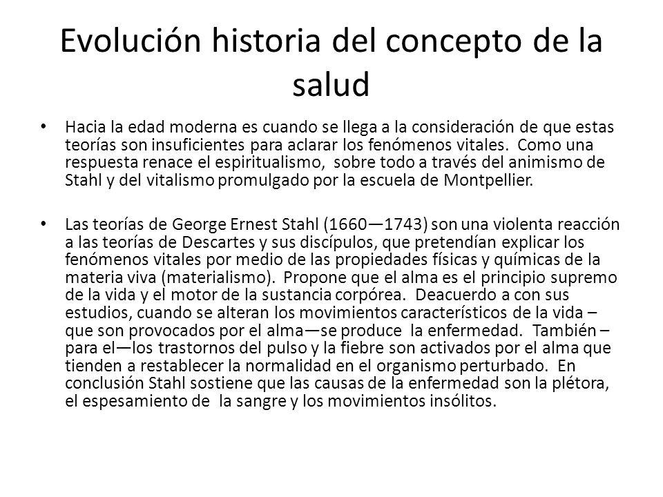 Evolución historia del concepto de la salud Hacia la edad moderna es cuando se llega a la consideración de que estas teorías son insuficientes para ac