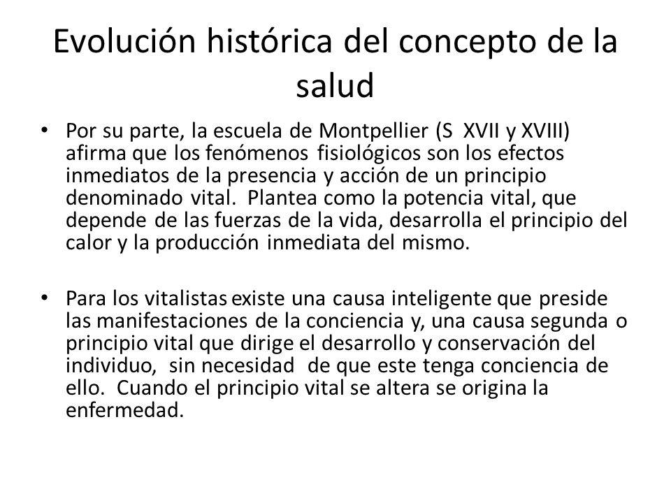 Evolución histórica del concepto de la salud Por su parte, la escuela de Montpellier (S XVII y XVIII) afirma que los fenómenos fisiológicos son los ef