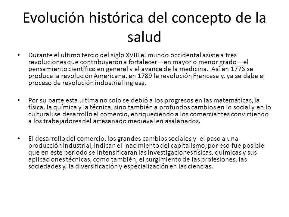 Evolución histórica del concepto de la salud Durante el ultimo tercio del siglo XVIII el mundo occidental asiste a tres revoluciones que contribuyeron