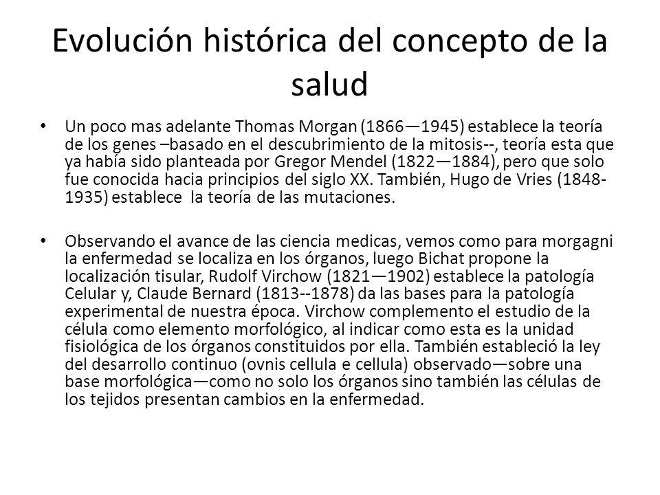 Evolución histórica del concepto de la salud Un poco mas adelante Thomas Morgan (18661945) establece la teoría de los genes –basado en el descubrimien