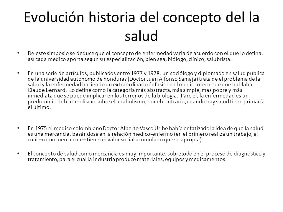 Evolución historia del concepto del la salud De este simposio se deduce que el concepto de enfermedad varia de acuerdo con el que lo defina, así cada