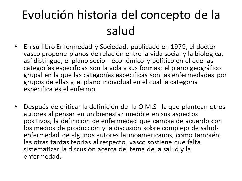 Evolución historia del concepto de la salud En su libro Enfermedad y Sociedad, publicado en 1979, el doctor vasco propone planos de relación entre la