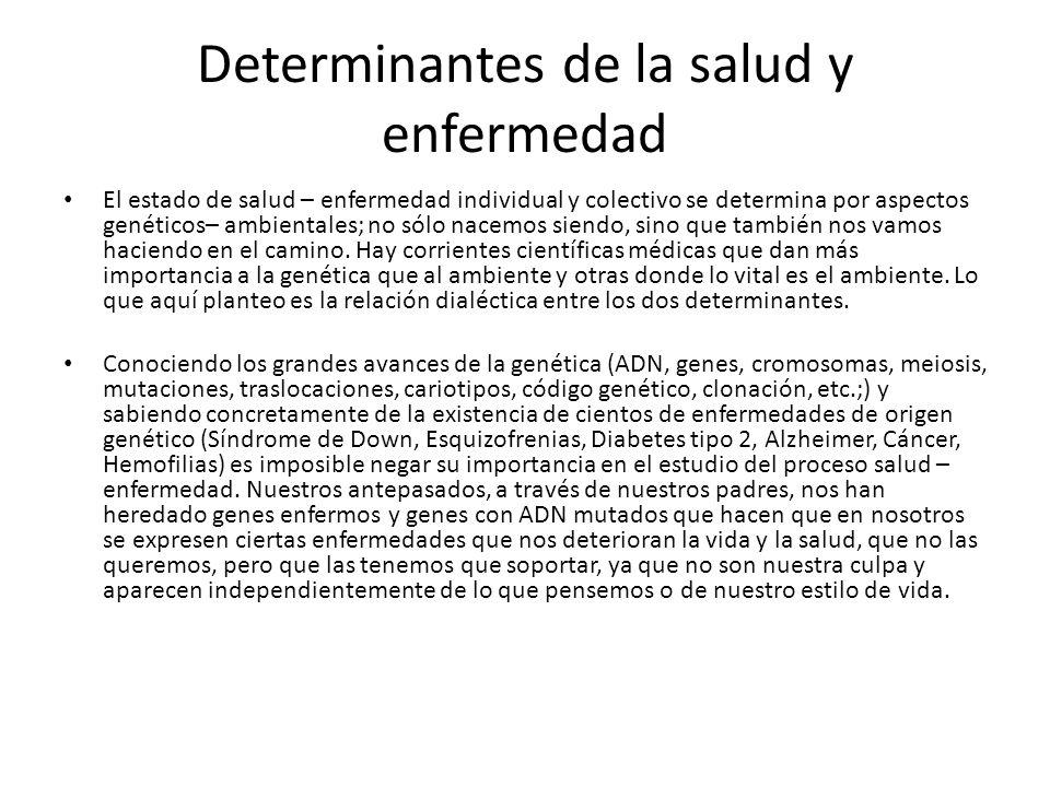 Determinantes de la salud y enfermedad El estado de salud – enfermedad individual y colectivo se determina por aspectos genéticos– ambientales; no sól