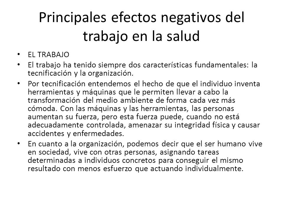 Principales efectos negativos del trabajo en la salud EL TRABAJO El trabajo ha tenido siempre dos características fundamentales: la tecnificación y la